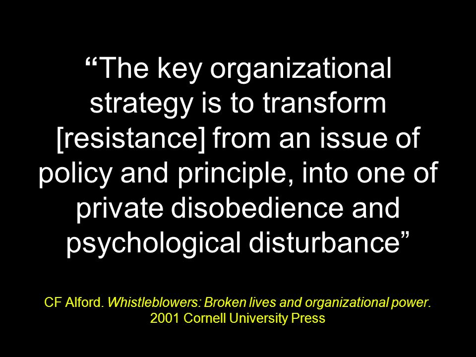 The key organizational strategy is to transform [resistance] from an issue of policy and principle, into one of private disobedience and psychological disturbance CF Alford.